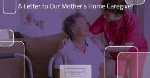 A Letter to Our Mother's Home Caregiver