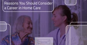 Reasons You Should Consider a Career in Home Care