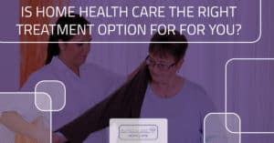 Is Home Health Care the Right Treatment Option For for You?