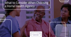 What to Consider When Choosing a Home Health Agency