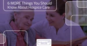 6 MORE Things You Should Know About Hospice Care