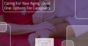 Caring For Your Aging Loved One: Options For Caregivers