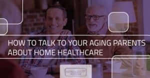 How to Talk to Your Aging Parents About Home Healthcare