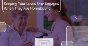 Keeping Your Loved One Engaged When They Are Homebound